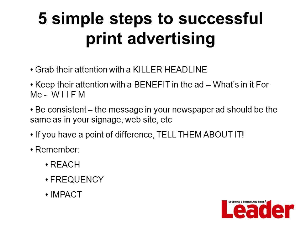 5 simple steps to successful print advertising Grab their attention with a KILLER HEADLINE Keep their attention with a BENEFIT in the ad – What's in it For Me - W I I F M Be consistent – the message in your newspaper ad should be the same as in your signage, web site, etc If you have a point of difference, TELL THEM ABOUT IT.