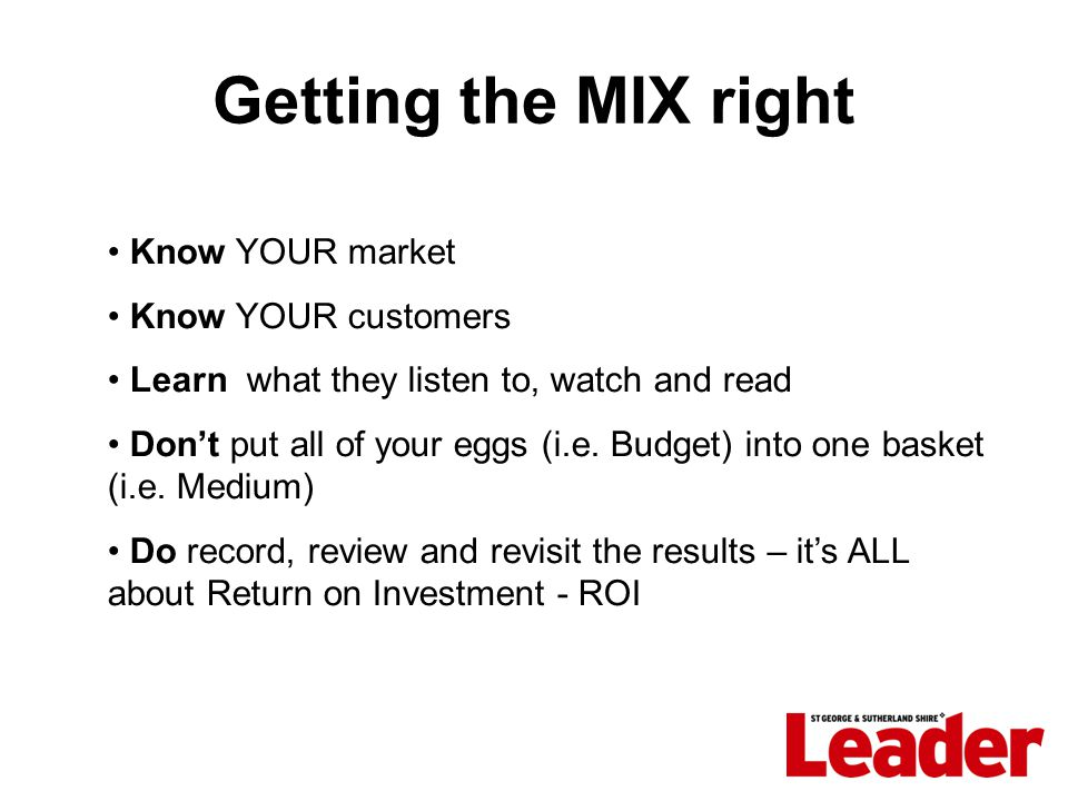 Getting the MIX right Know YOUR market Know YOUR customers Learn what they listen to, watch and read Don't put all of your eggs (i.e.
