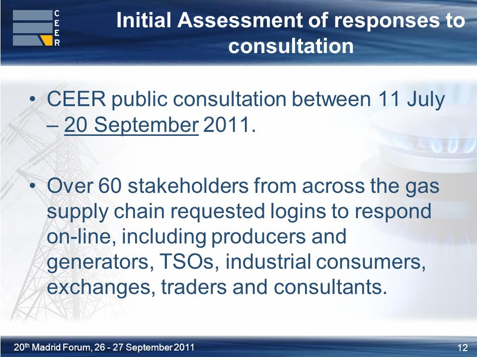 12 20 th Madrid Forum, September 2011 Initial Assessment of responses to consultation CEER public consultation between 11 July – 20 September 2011.