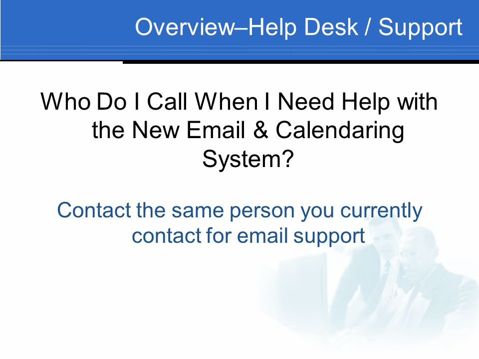 Overview–Help Desk / Support Who Do I Call When I Need Help with the New  & Calendaring System.