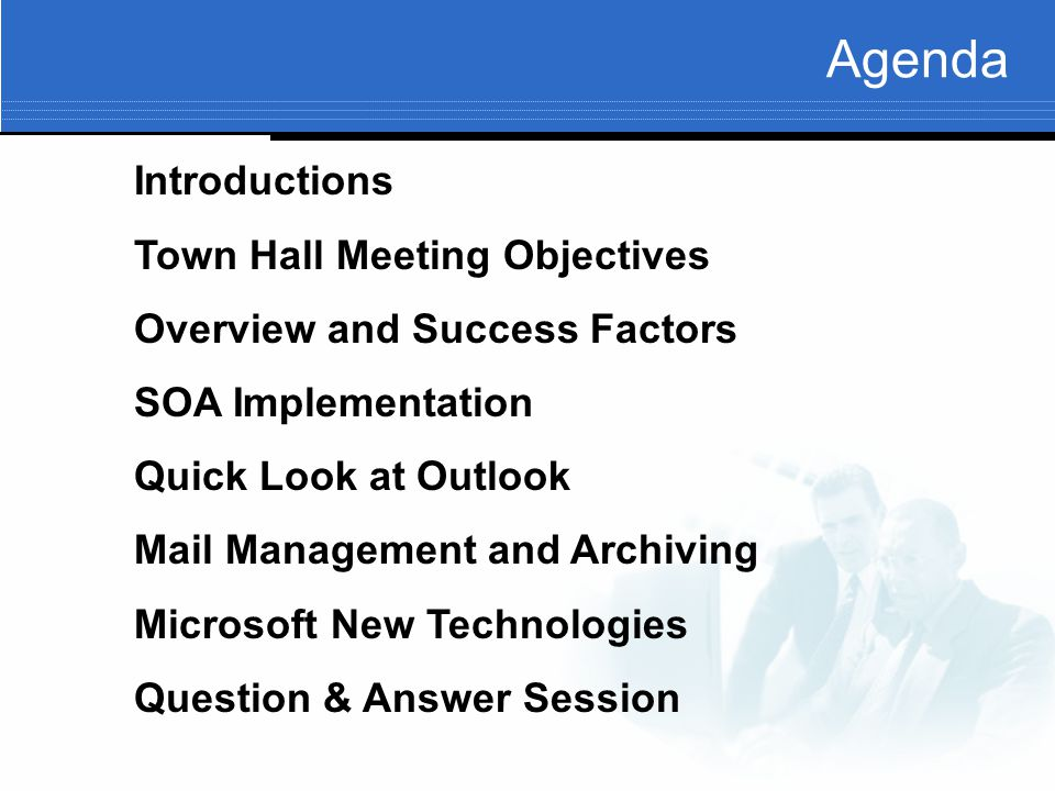 Agenda Introductions Town Hall Meeting Objectives Overview and Success Factors SOA Implementation Quick Look at Outlook Mail Management and Archiving Microsoft New Technologies Question & Answer Session