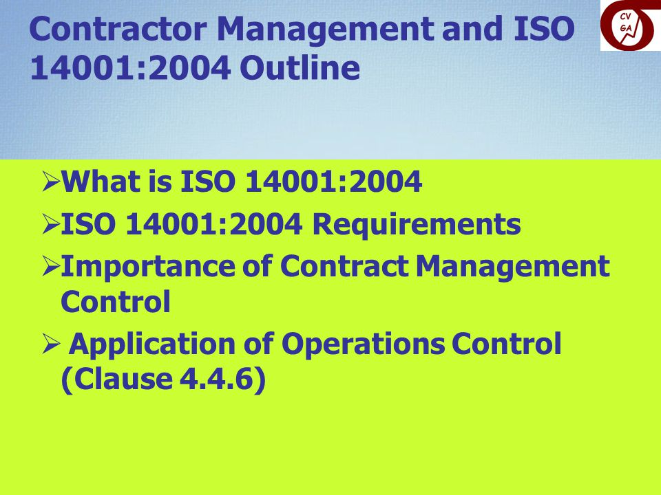 Contractor Management and ISO 14001:2004 Outline  What is ISO 14001:2004  ISO 14001:2004 Requirements  Importance of Contract Management Control  Application of Operations Control (Clause 4.4.6)