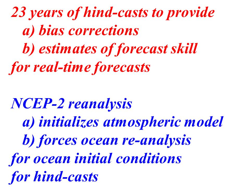 23 years of hind-casts to provide a) bias corrections b) estimates of forecast skill for real-time forecasts NCEP-2 reanalysis a) initializes atmospheric model b) forces ocean re-analysis for ocean initial conditions for hind-casts