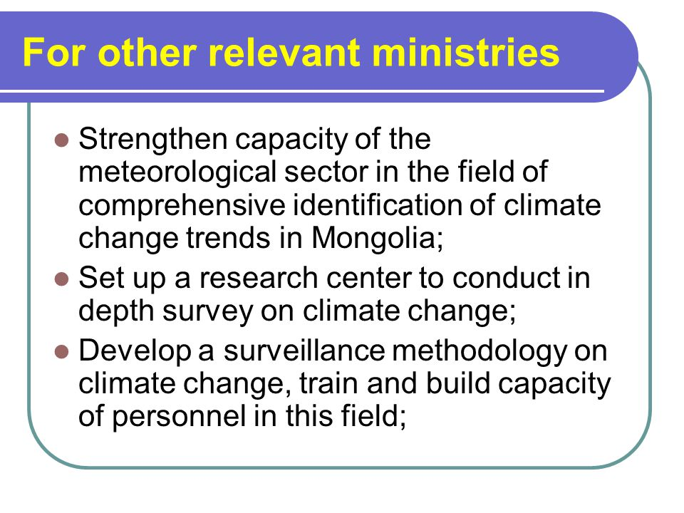 For other relevant ministries Strengthen capacity of the meteorological sector in the field of comprehensive identification of climate change trends in Mongolia; Set up a research center to conduct in depth survey on climate change; Develop a surveillance methodology on climate change, train and build capacity of personnel in this field;
