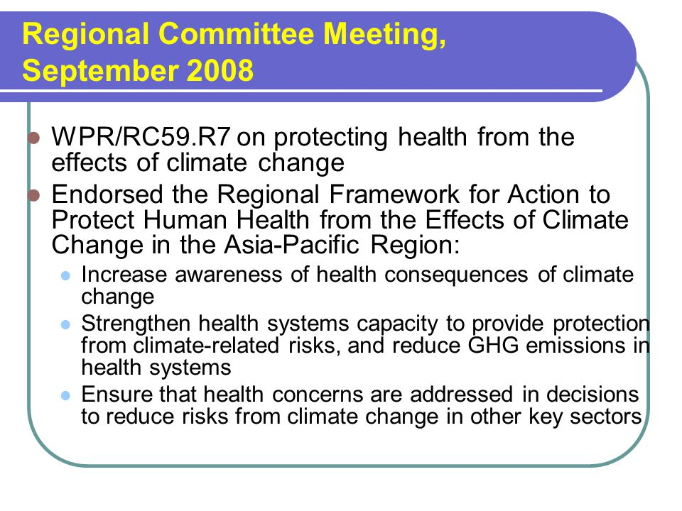 Regional Committee Meeting, September 2008 WPR/RC59.R7 on protecting health from the effects of climate change Endorsed the Regional Framework for Action to Protect Human Health from the Effects of Climate Change in the Asia-Pacific Region: Increase awareness of health consequences of climate change Strengthen health systems capacity to provide protection from climate-related risks, and reduce GHG emissions in health systems Ensure that health concerns are addressed in decisions to reduce risks from climate change in other key sectors