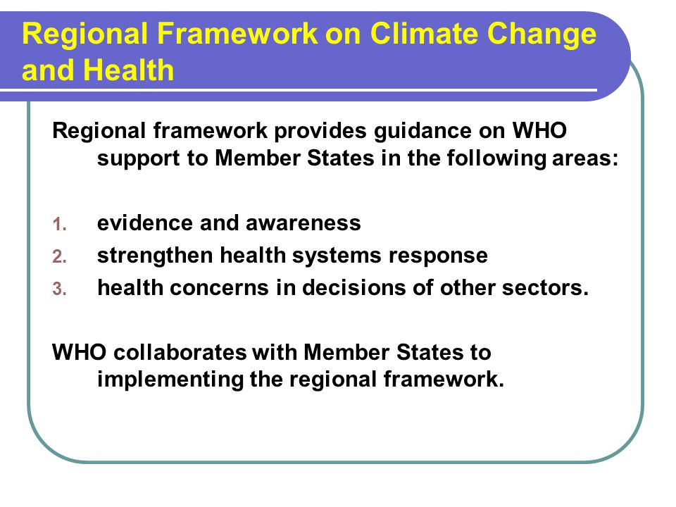 Regional Framework on Climate Change and Health Regional framework provides guidance on WHO support to Member States in the following areas: 1.