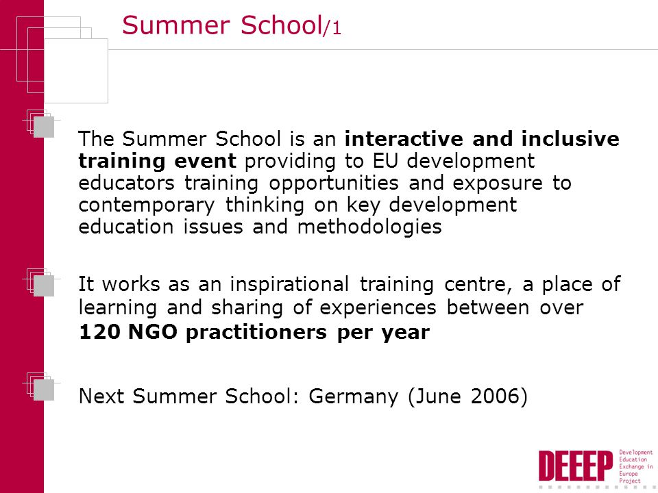 Summer School /1 The Summer School is an interactive and inclusive training event providing to EU development educators training opportunities and exposure to contemporary thinking on key development education issues and methodologies It works as an inspirational training centre, a place of learning and sharing of experiences between over 120 NGO practitioners per year Next Summer School: Germany (June 2006)