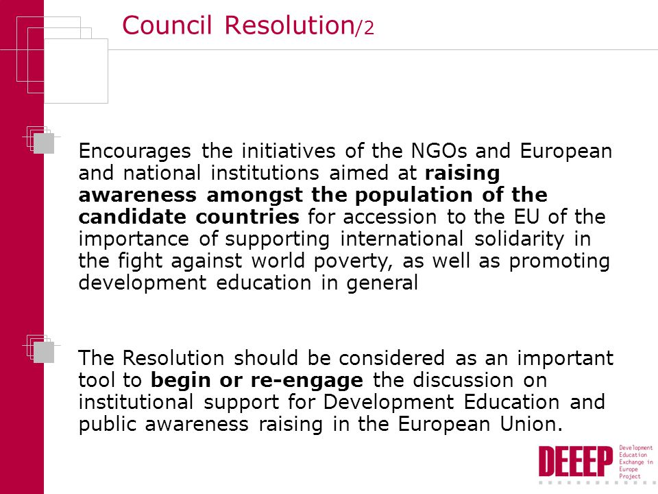 Council Resolution /2 Encourages the initiatives of the NGOs and European and national institutions aimed at raising awareness amongst the population of the candidate countries for accession to the EU of the importance of supporting international solidarity in the fight against world poverty, as well as promoting development education in general The Resolution should be considered as an important tool to begin or re-engage the discussion on institutional support for Development Education and public awareness raising in the European Union.