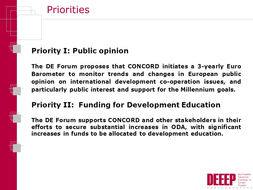 Priorities Priority I: Public opinion The DE Forum proposes that CONCORD initiates a 3-yearly Euro Barometer to monitor trends and changes in European public opinion on international development co-operation issues, and particularly public interest and support for the Millennium goals.