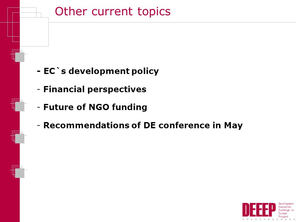 Other current topics - EC`s development policy - Financial perspectives - Future of NGO funding - Recommendations of DE conference in May