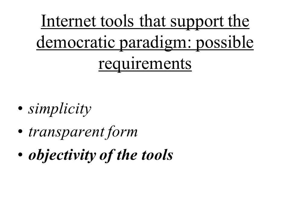 Internet tools that support the democratic paradigm: possible requirements simplicity transparent form objectivity of the tools