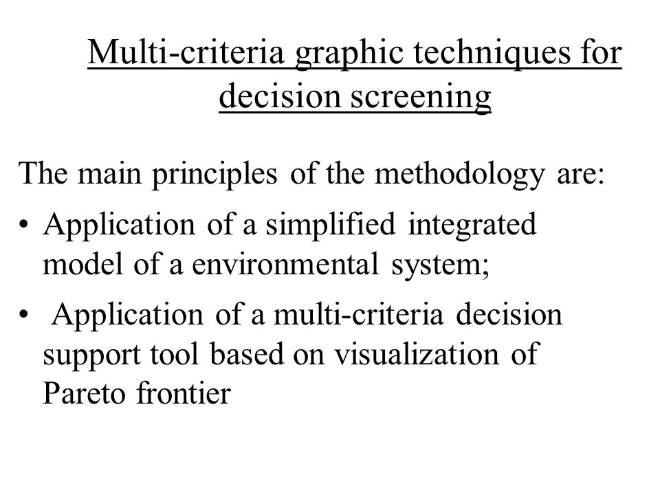 Multi-criteria graphic techniques for decision screening The main principles of the methodology are: Application of a simplified integrated model of a environmental system; Application of a multi-criteria decision support tool based on visualization of Pareto frontier
