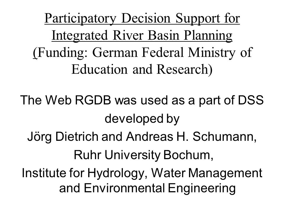 Participatory Decision Support for Integrated River Basin Planning (Funding: German Federal Ministry of Education and Research) The Web RGDB was used as a part of DSS developed by Jörg Dietrich and Andreas H.