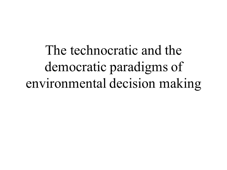The technocratic and the democratic paradigms of environmental decision making