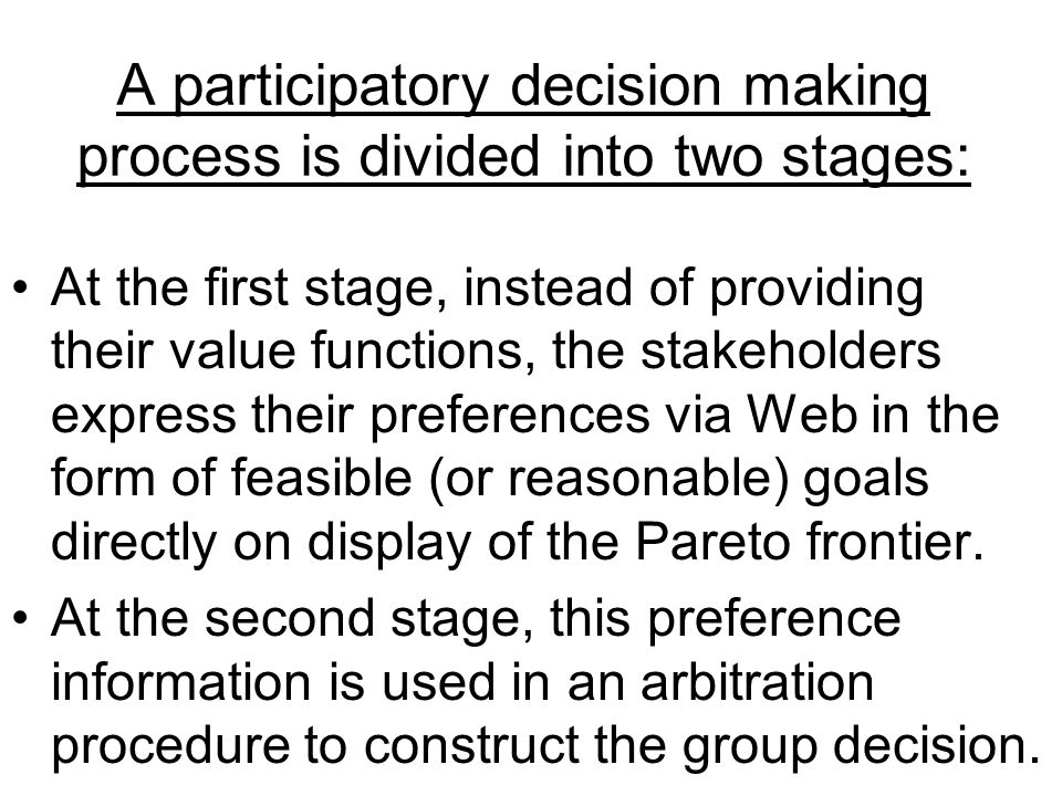 A participatory decision making process is divided into two stages: At the first stage, instead of providing their value functions, the stakeholders express their preferences via Web in the form of feasible (or reasonable) goals directly on display of the Pareto frontier.