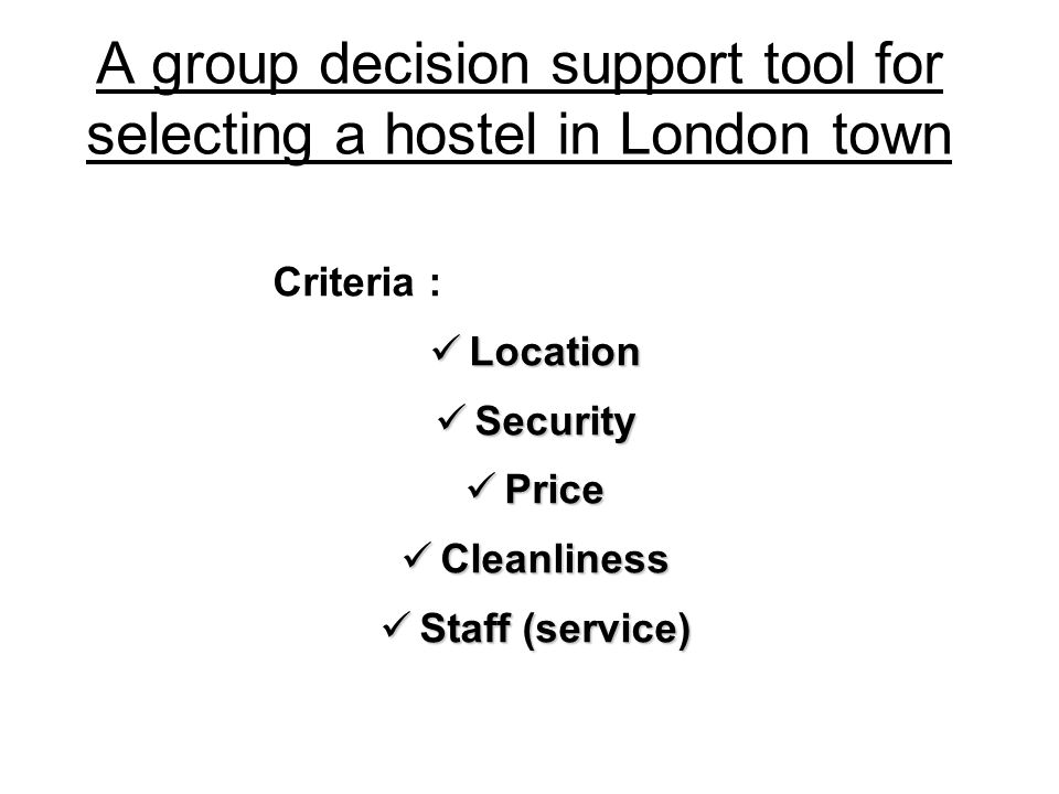 A group decision support tool for selecting a hostel in London town Criteria : Location Location Security Security Price Price Cleanliness Cleanliness Staff (service) Staff (service)