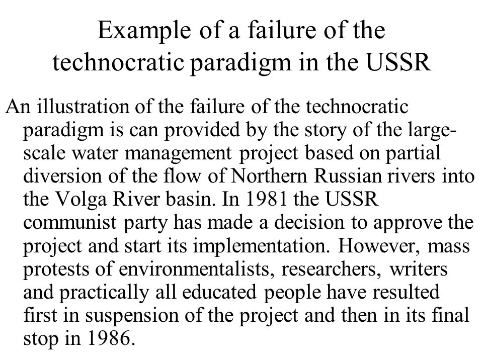 Example of a failure of the technocratic paradigm in the USSR An illustration of the failure of the technocratic paradigm is can provided by the story of the large- scale water management project based on partial diversion of the flow of Northern Russian rivers into the Volga River basin.