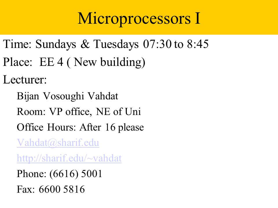 Microprocessors I Time: Sundays & Tuesdays 07:30 to 8:45 Place: EE 4 ( New building) Lecturer: Bijan Vosoughi Vahdat Room: VP office, NE of Uni Office Hours: After 16 please   Phone: (6616) 5001 Fax: