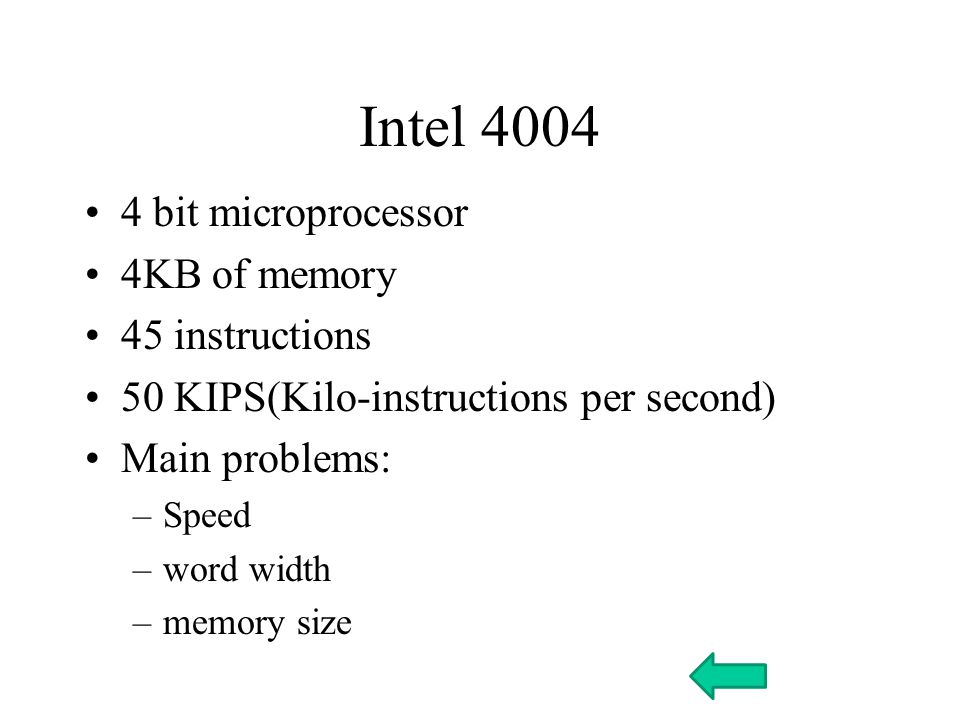Intel bit microprocessor 4KB of memory 45 instructions 50 KIPS(Kilo-instructions per second) Main problems: –Speed –word width –memory size