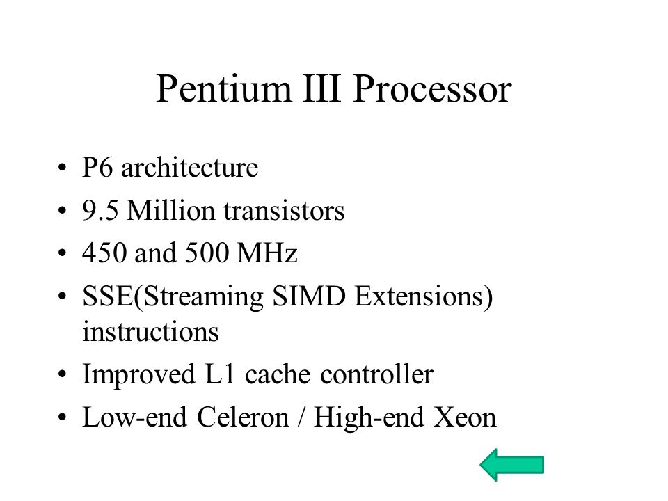 Pentium III Processor P6 architecture 9.5 Million transistors 450 and 500 MHz SSE(Streaming SIMD Extensions) instructions Improved L1 cache controller Low-end Celeron / High-end Xeon