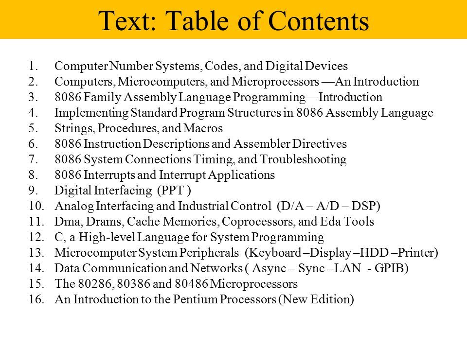 Text: Table of Contents 1.Computer Number Systems, Codes, and Digital Devices 2.Computers, Microcomputers, and Microprocessors —An Introduction Family Assembly Language Programming—Introduction 4.Implementing Standard Program Structures in 8086 Assembly Language 5.Strings, Procedures, and Macros Instruction Descriptions and Assembler Directives System Connections Timing, and Troubleshooting Interrupts and Interrupt Applications 9.Digital Interfacing (PPT ) 10.Analog Interfacing and Industrial Control (D/A – A/D – DSP) 11.Dma, Drams, Cache Memories, Coprocessors, and Eda Tools 12.C, a High-level Language for System Programming 13.Microcomputer System Peripherals (Keyboard –Display –HDD –Printer) 14.Data Communication and Networks ( Async – Sync –LAN - GPIB) 15.The 80286, and Microprocessors 16.An Introduction to the Pentium Processors (New Edition)