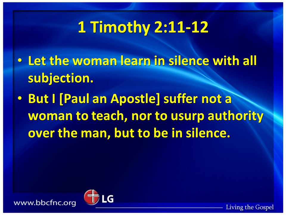 1 Timothy 2:11-12 Let the woman learn in silence with all subjection.