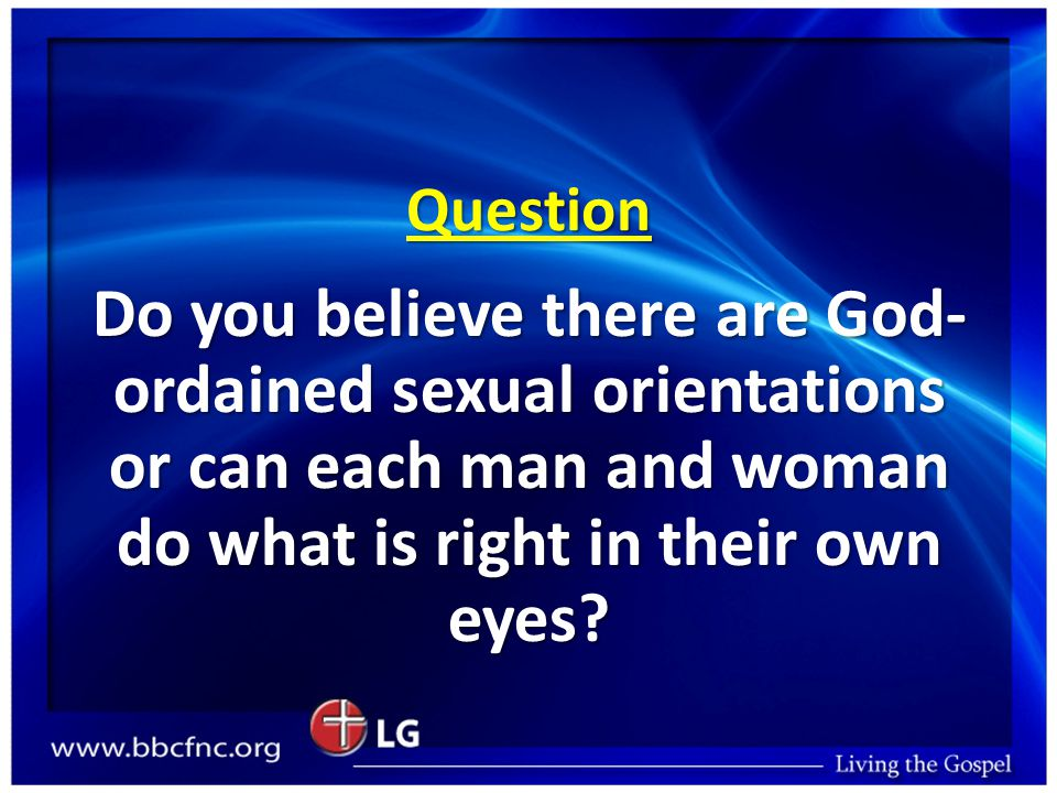 Question Do you believe there are God- ordained sexual orientations or can each man and woman do what is right in their own eyes