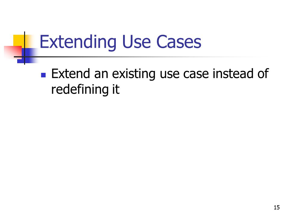 15 Extending Use Cases Extend an existing use case instead of redefining it
