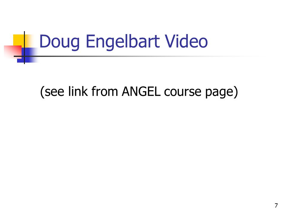 7 Doug Engelbart Video (see link from ANGEL course page)