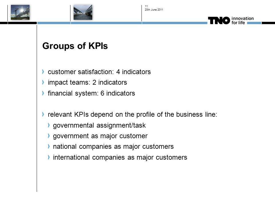 20th June Groups of KPIs customer satisfaction: 4 indicators impact teams: 2 indicators financial system: 6 indicators relevant KPIs depend on the profile of the business line: governmental assignment/task government as major customer national companies as major customers international companies as major customers