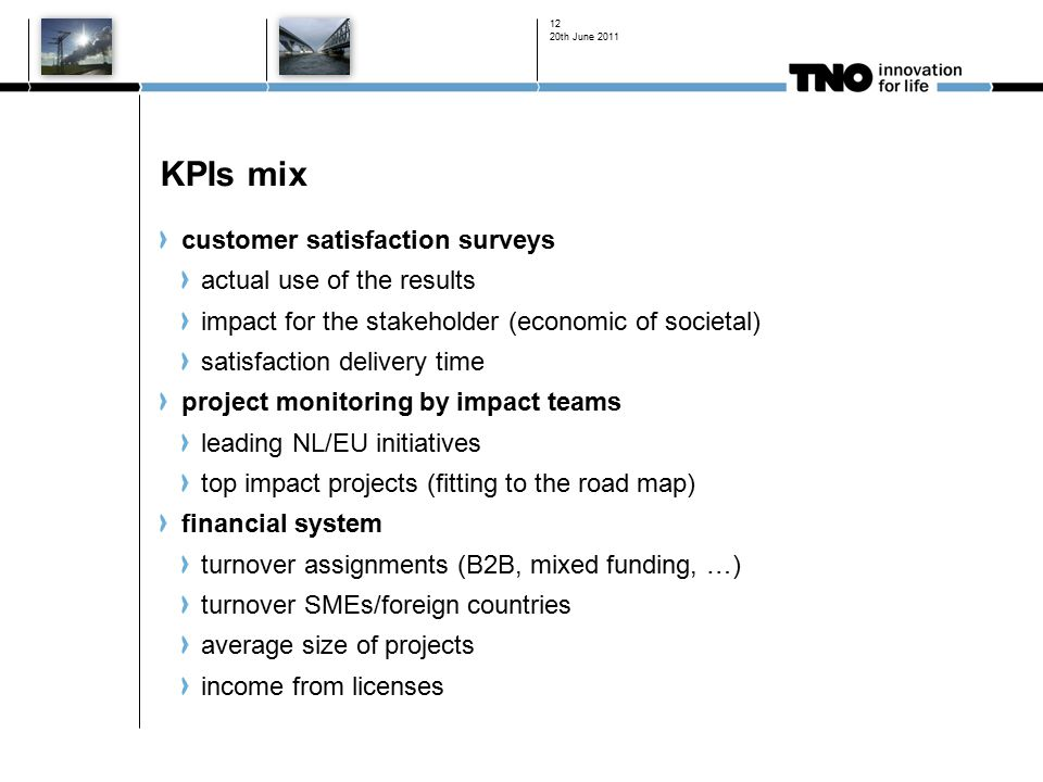 20th June KPIs mix customer satisfaction surveys actual use of the results impact for the stakeholder (economic of societal) satisfaction delivery time project monitoring by impact teams leading NL/EU initiatives top impact projects (fitting to the road map) financial system turnover assignments (B2B, mixed funding, …) turnover SMEs/foreign countries average size of projects income from licenses