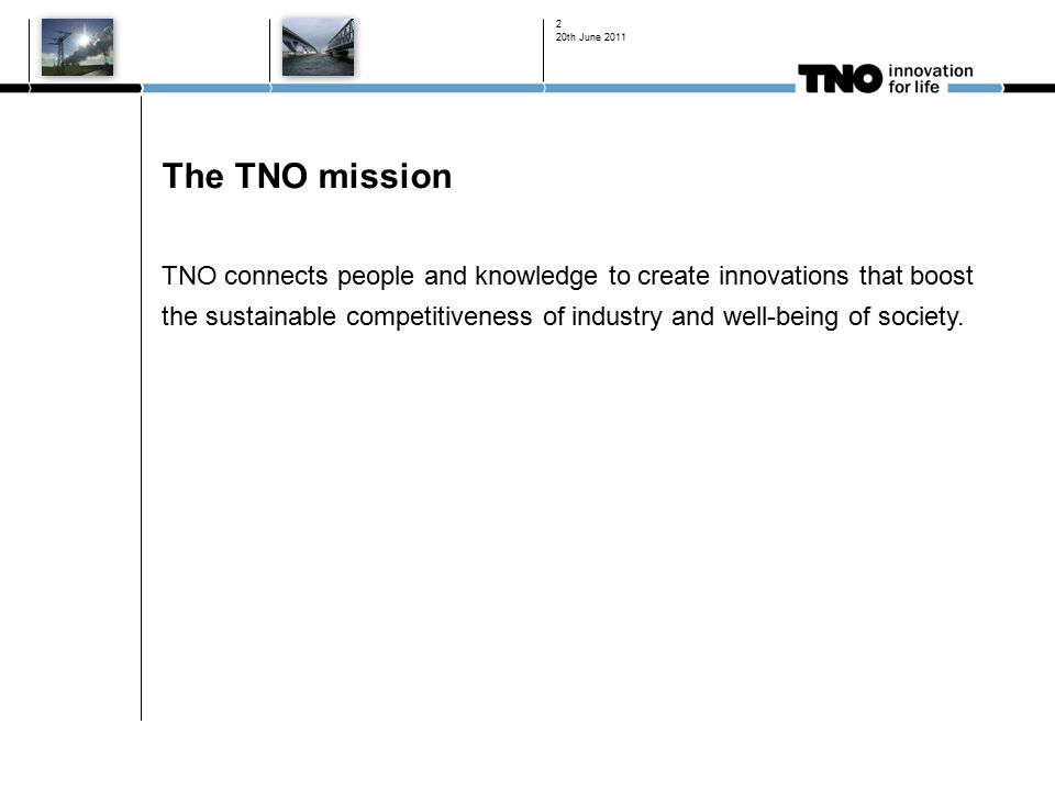 2 The TNO mission TNO connects people and knowledge to create innovations that boost the sustainable competitiveness of industry and well-being of society.