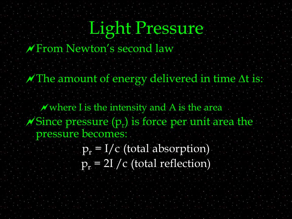 Light Pressure  From Newton's second law  The amount of energy delivered in time  t is:   where I is the intensity and A is the area  Since pressure (p r ) is force per unit area the pressure becomes: p r = I/c (total absorption) p r = 2I /c (total reflection)
