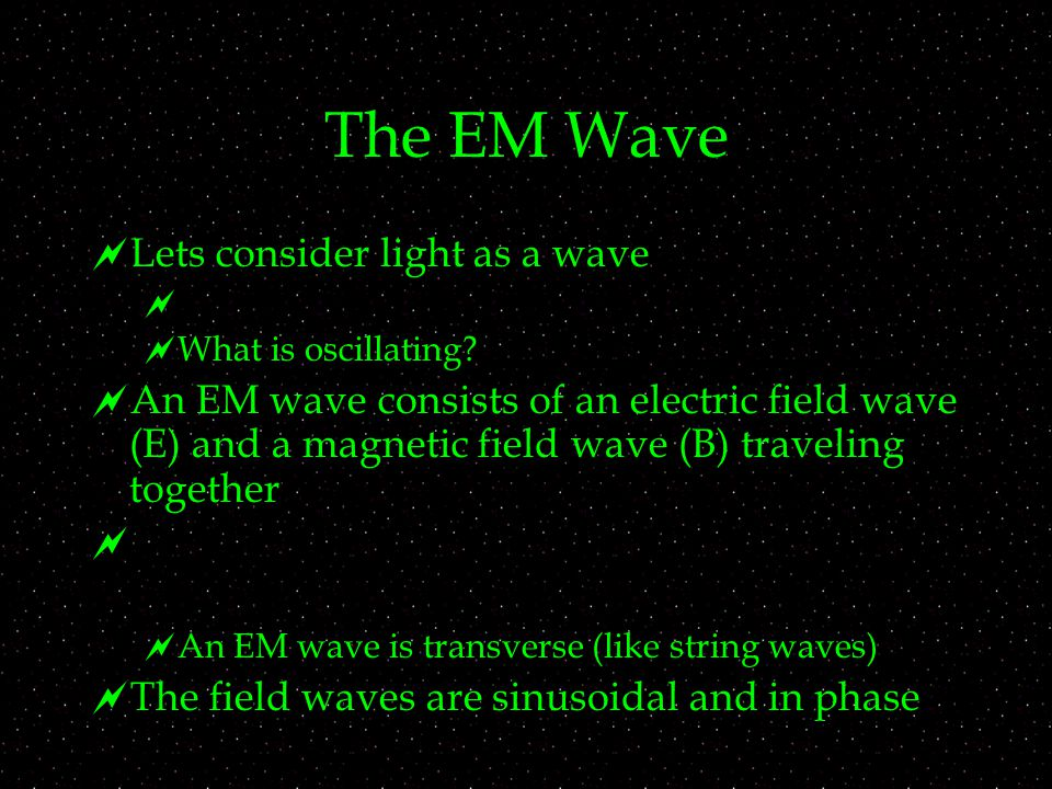 The EM Wave  Lets consider light as a wave   What is oscillating.