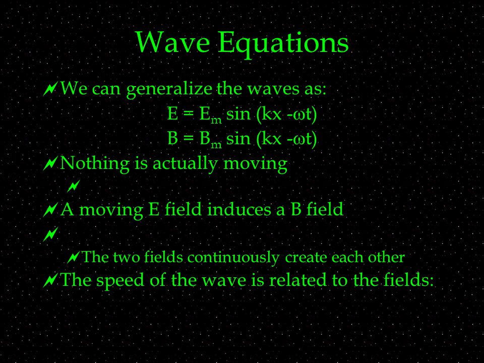 Wave Equations  We can generalize the waves as: E = E m sin (kx -  t) B = B m sin (kx -  t)  Nothing is actually moving   A moving E field induces a B field   The two fields continuously create each other  The speed of the wave is related to the fields: