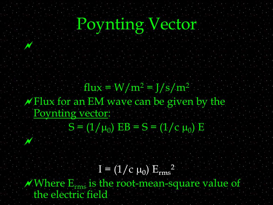 Poynting Vector  flux = W/m 2 = J/s/m 2  Flux for an EM wave can be given by the Poynting vector: S = (1/  0 ) EB = S = (1/c  0 ) E  I = (1/c  0 ) E rms 2  Where E rms is the root-mean-square value of the electric field