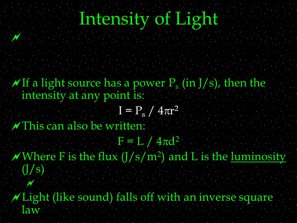 Intensity of Light   If a light source has a power P s (in J/s), then the intensity at any point is: I = P s / 4  r 2  This can also be written: F = L / 4  d 2  Where F is the flux (J/s/m 2 ) and L is the luminosity (J/s)   Light (like sound) falls off with an inverse square law