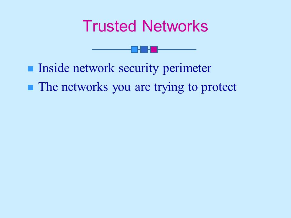 Trusted Networks Inside network security perimeter The networks you are trying to protect