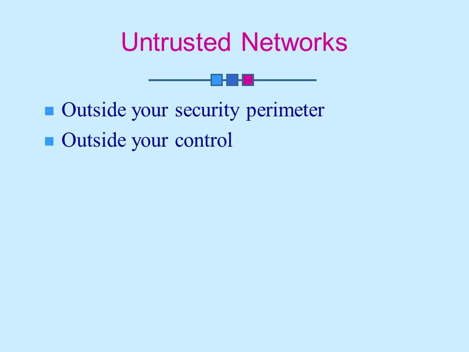 Untrusted Networks Outside your security perimeter Outside your control