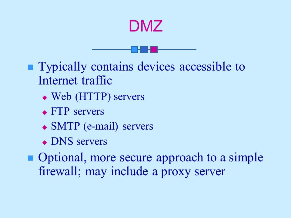 DMZ Typically contains devices accessible to Internet traffic  Web (HTTP) servers  FTP servers  SMTP ( ) servers  DNS servers Optional, more secure approach to a simple firewall; may include a proxy server