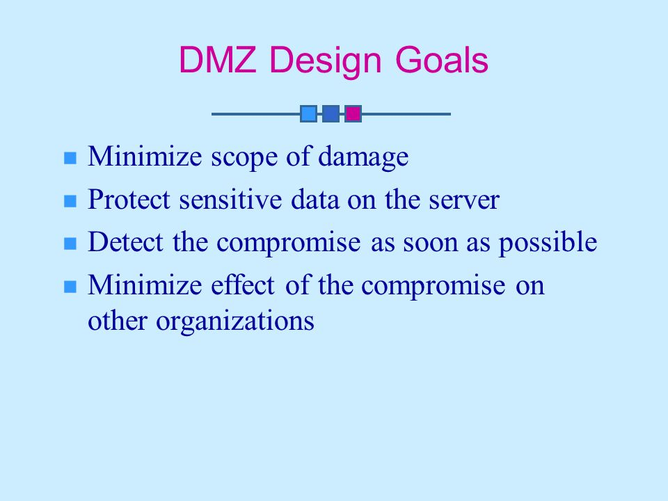 DMZ Design Goals Minimize scope of damage Protect sensitive data on the server Detect the compromise as soon as possible Minimize effect of the compromise on other organizations