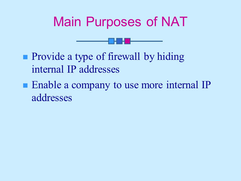 Main Purposes of NAT Provide a type of firewall by hiding internal IP addresses Enable a company to use more internal IP addresses