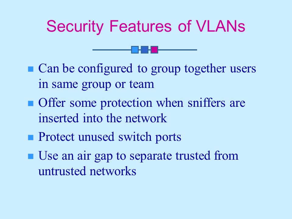 Security Features of VLANs Can be configured to group together users in same group or team Offer some protection when sniffers are inserted into the network Protect unused switch ports Use an air gap to separate trusted from untrusted networks