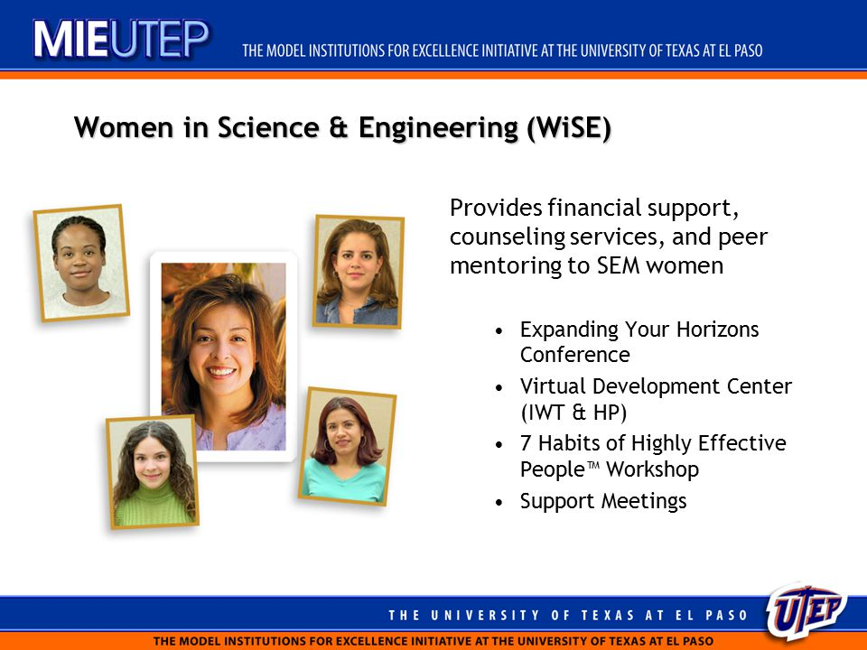 Women in Science & Engineering (WiSE) Provides financial support, counseling services, and peer mentoring to SEM women Expanding Your Horizons Conference Virtual Development Center (IWT & HP) 7 Habits of Highly Effective People™ Workshop Support Meetings