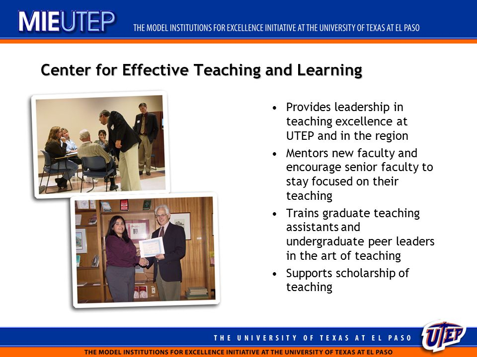 Center for Effective Teaching and Learning Provides leadership in teaching excellence at UTEP and in the region Mentors new faculty and encourage senior faculty to stay focused on their teaching Trains graduate teaching assistants and undergraduate peer leaders in the art of teaching Supports scholarship of teaching