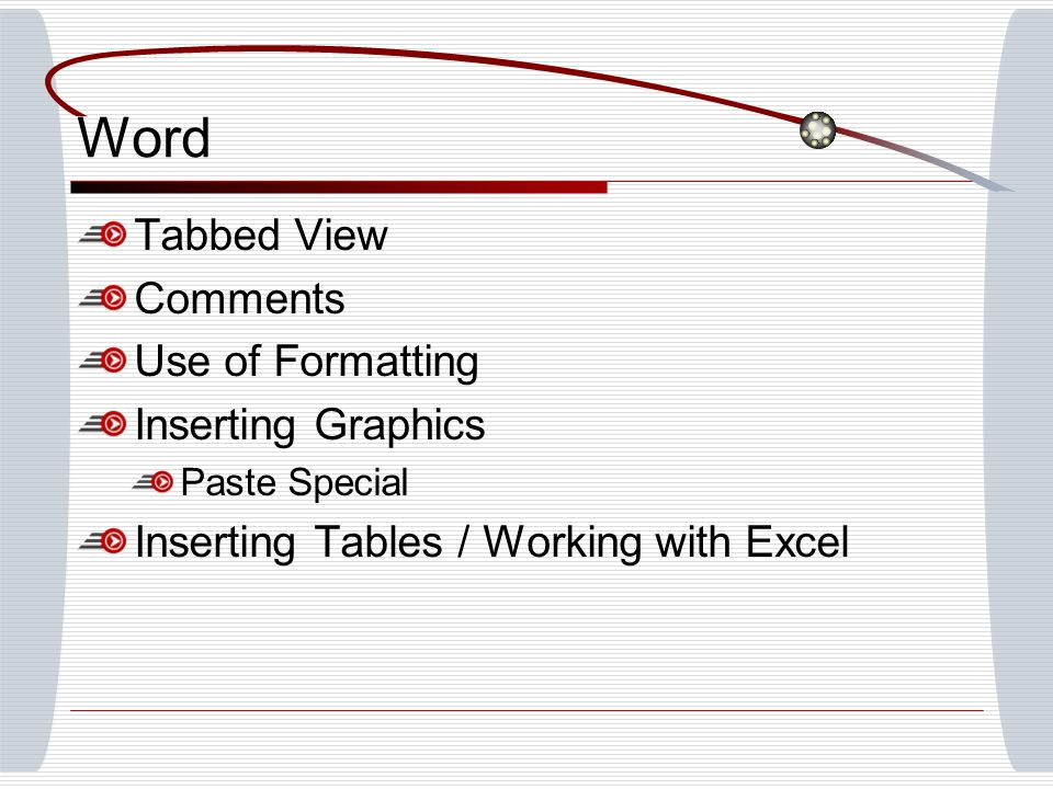 Word Tabbed View Comments Use of Formatting Inserting Graphics Paste Special Inserting Tables / Working with Excel