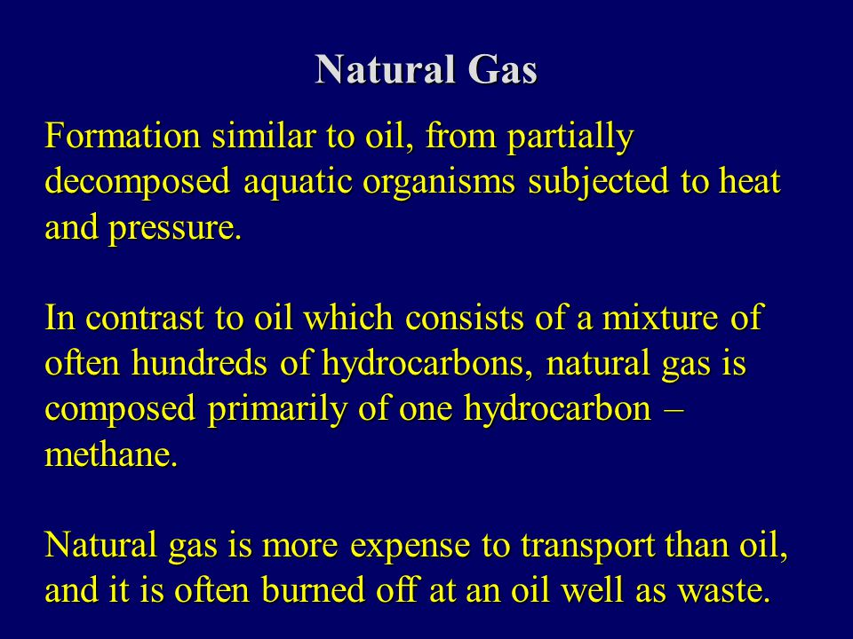 Natural Gas Formation similar to oil, from partially decomposed aquatic organisms subjected to heat and pressure.