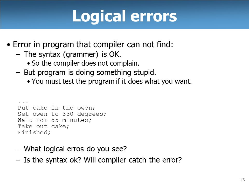 13 Logical errors Error in program that compiler can not find: –The syntax (grammer) is OK.