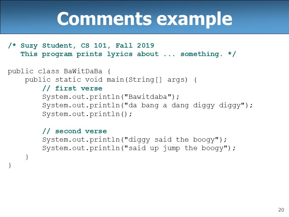 20 Comments example /* Suzy Student, CS 101, Fall 2019 This program prints lyrics about...
