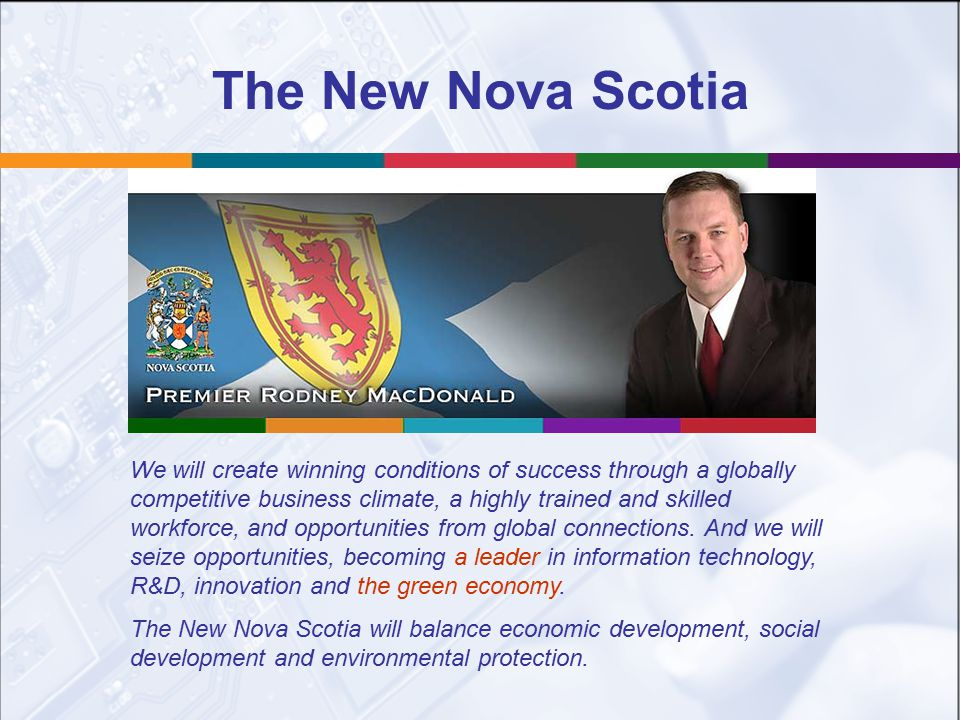 The New Nova Scotia We will create winning conditions of success through a globally competitive business climate, a highly trained and skilled workforce, and opportunities from global connections.